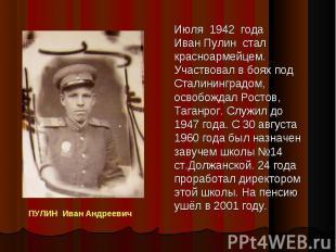 Июля 1942 года Иван Пулин стал красноармейцем. Участвовал в боях под Сталинингра