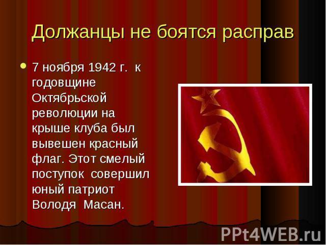 Должанцы не боятся расправ 7 ноября 1942 г. к годовщине Октябрьской революции на крыше клуба был вывешен красный флаг. Этот смелый поступок совершил юный патриот Володя Масан. 7 ноября 1942 г. к годовщине Октябрьской революции на крыше клуба был выв…