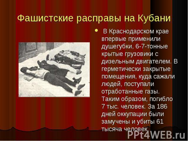 Фашистские расправы на Кубани В Краснодарском крае впервые применили душегубки, 6-7-тонные крытые грузовики с дизельным двигателем. В герметически закрытые помещения, куда сажали людей, поступали отработанные газы. Таким образом, погибло 7 тыс. чело…