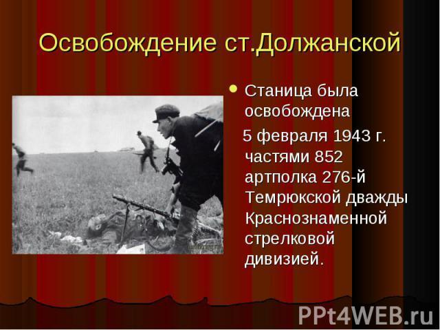 Освобождение ст.Должанской Станица была освобождена Станица была освобождена 5 февраля 1943 г. частями 852 артполка 276-й Темрюкской дважды Краснознаменной стрелковой дивизией. 5 февраля 1943 г. частями 852 артполка 276-й Темрюкской дважды Краснозна…