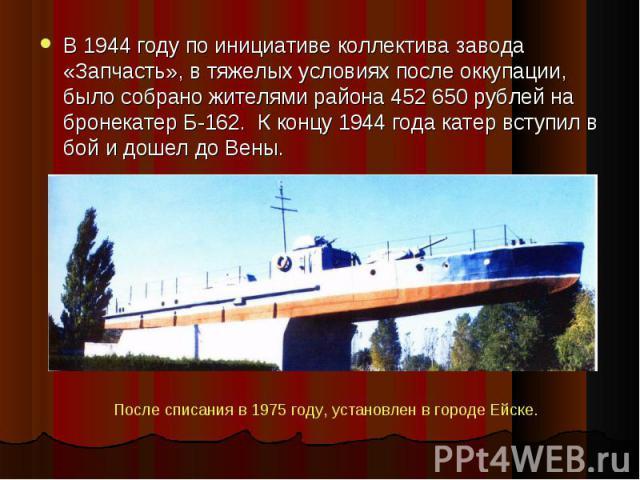 В 1944 году по инициативе коллектива завода «Запчасть», в тяжелых условиях после оккупации, было собрано жителями района 452 650 рублей на бронекатер Б-162. К концу 1944 года катер вступил в бой и дошел до Вены. В 1944 году по инициативе коллектива …