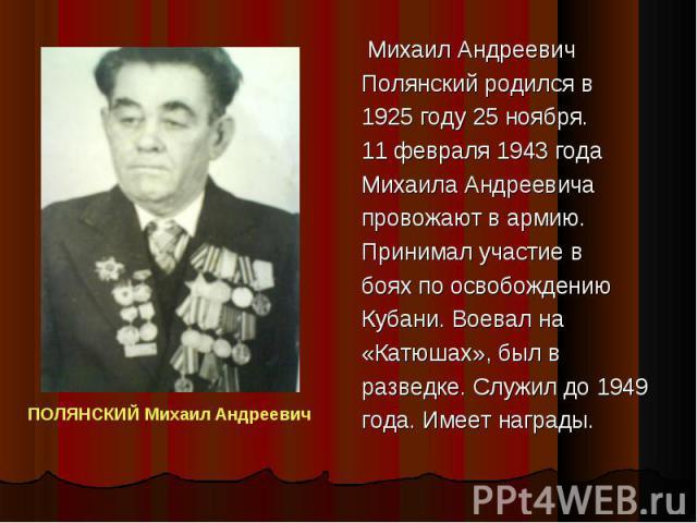 Михаил Андреевич Михаил Андреевич Полянский родился в 1925 году 25 ноября. 11 февраля 1943 года Михаила Андреевича провожают в армию. Принимал участие в боях по освобождению Кубани. Воевал на «Катюшах», был в разведке. Служил до 1949 года. Имеет наг…