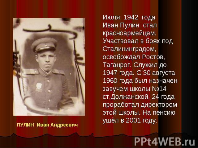 Июля 1942 года Иван Пулин стал красноармейцем. Участвовал в боях под Сталининградом, освобождал Ростов, Таганрог. Служил до 1947 года. С 30 августа 1960 года был назначен завучем школы 14 ст.Должанской. 24 года проработал директором этой школы. На п…