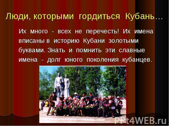 Люди, которыми гордиться Кубань… Люди, которыми гордиться Кубань… Их много - всех не перечесть! Их имена вписаны в историю Кубани золотыми буквами. Знать и помнить эти славные имена - долг юного поколения кубанцев.