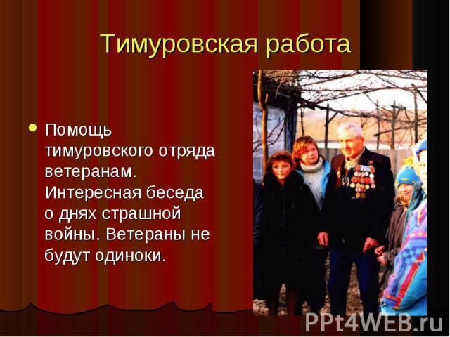 Тимуровская работа Помощь тимуровского отряда ветеранам. Интересная беседа о днях страшной войны. Ветераны не будут одиноки. Помощь тимуровского отряда ветеранам. Интересная беседа о днях страшной войны. Ветераны не будут одиноки.