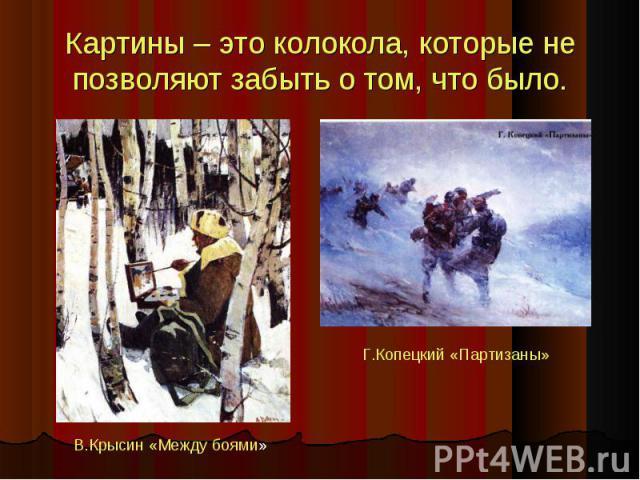 Картины – это колокола, которые не позволяют забыть о том, что было. В.Крысин «Между боями» Г.Копецкий «Партизаны»