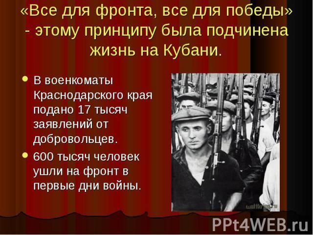 «Все для фронта, все для победы» - этому принципу была подчинена жизнь на Кубани. В военкоматы Краснодарского края подано 17 тысяч заявлений от добровольцев. В военкоматы Краснодарского края подано 17 тысяч заявлений от добровольцев. 600 тысяч челов…
