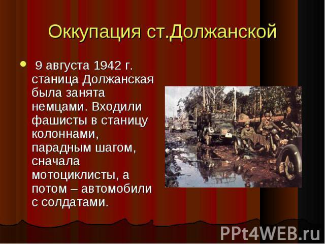 Оккупация ст.Должанской 9 августа 1942 г. станица Должанская была занята немцами. Входили фашисты в станицу колоннами, парадным шагом, сначала мотоциклисты, а потом – автомобили с солдатами. 9 августа 1942 г. станица Должанская была занята немцами. …