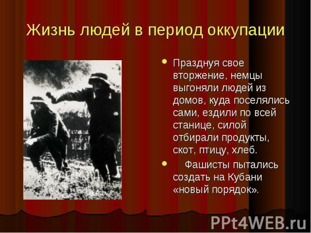 Жизнь людей в период оккупации Празднуя свое вторжение, немцы выгоняли людей из домов, куда поселялись сами, ездили по всей станице, силой отбирали продукты, скот, птицу, хлеб. Празднуя свое вторжение, немцы выгоняли людей из домов, куда поселялись …