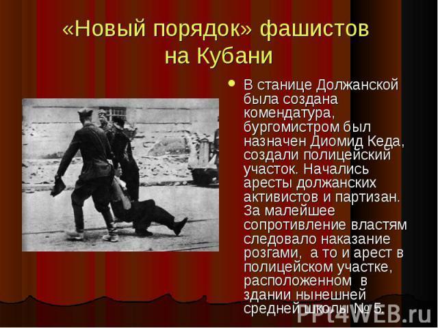 «Новый порядок» фашистов на Кубани В станице Должанской была создана комендатура, бургомистром был назначен Диомид Кеда, создали полицейский участок. Начались аресты должанских активистов и партизан. За малейшее сопротивление властям следовало наказ…