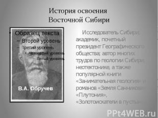 История освоения Восточной Сибири Исследователь Сибири; академик, почетный прези