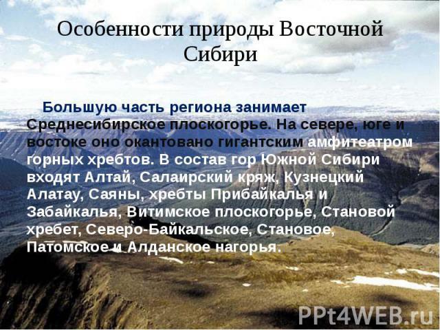 Особенности природы Восточной Сибири Большую часть региона занимает Среднесибирское плоскогорье. На севере, юге и востоке оно окантовано гигантским амфитеатром горных хребтов. В состав гор Южной Сибири входят Алтай, Салаирский кряж, Кузнецкий Алатау…
