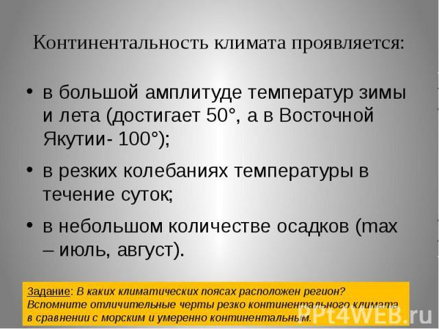 Континентальность климата проявляется: в большой амплитуде температур зимы и лета (достигает 50°, а в Восточной Якутии- 100°); в резких колебаниях температуры в течение суток; в небольшом количестве осадков (max – июль, август). Задание: В каких кли…