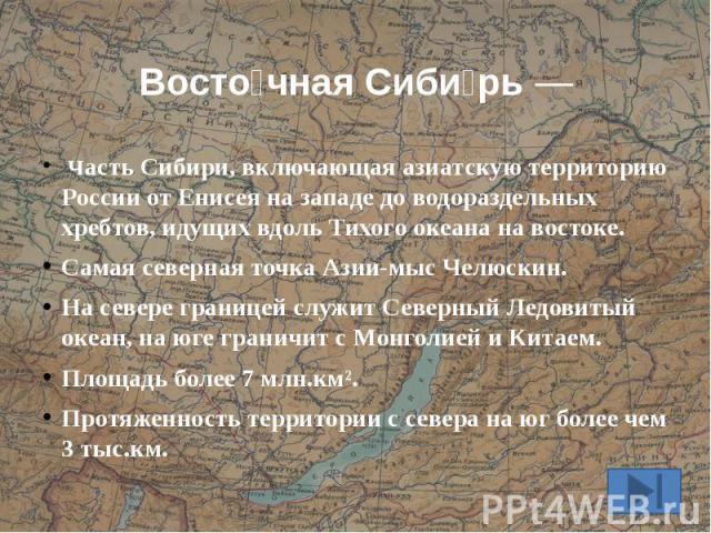 Восточная Сибирь Ч асть Сибири, включающая азиатскую территорию России от Енисея на западе до водораздельных хребтов, идущих вдоль Тихого океана на востоке. Самая северная точка Азии-мыс Челюскин. На севере границей служит Северный Ледовитый океан, …