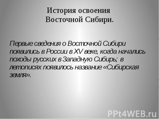 История освоения Восточной Сибири. Первые сведения о Восточной Сибири появились в России в XV веке, когда начались походы русских в Западную Сибирь; в летописях появилось название «Сибирская земля».