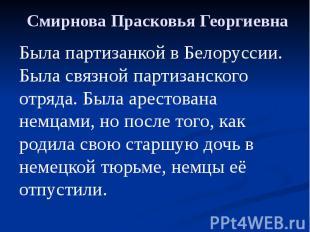 Смирнова Прасковья Георгиевна Была партизанкой в Белоруссии. Была связной партиз
