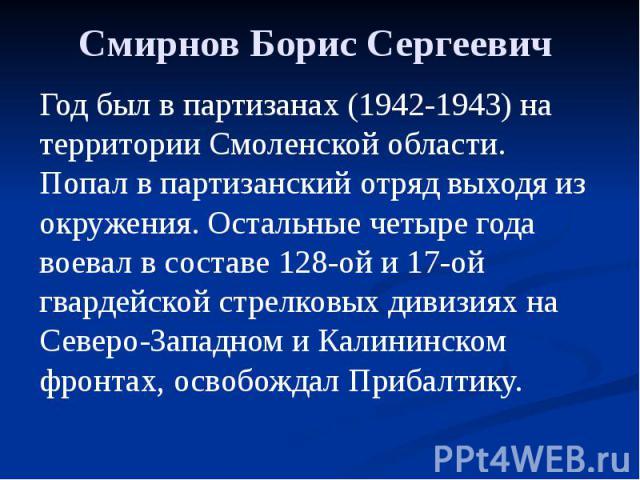 Смирнов Борис Сергеевич Год был в партизанах (1942-1943) на территории Смоленской области. Попал в партизанский отряд выходя из окружения. Остальные четыре года воевал в составе 128-ой и 17-ой гвардейской стрелковых дивизиях на Северо-Западном и Кал…