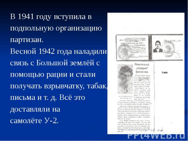 В 1941 году вступила в подпольную организацию партизан. Весной 1942 года наладили связь с Большой землёй с помощью рации и стали получать взрывчатку, табак, письма и т. д. Всё это доставляли на самолёте У-2.