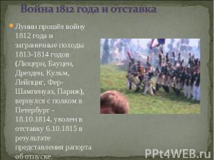 Лунин прошёл войну 1812 года и заграничные походы 1813-1814 годов (Люцерн, Бауце
