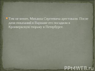 Тем не менее, Михаила Сергеевича арестовали. После дачи показаний в Варшаве его