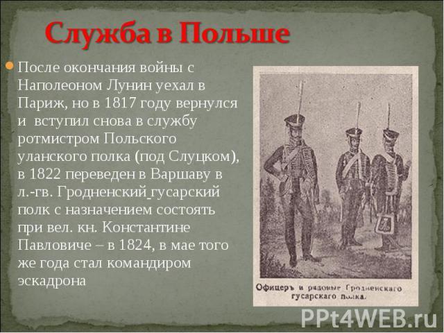 После окончания войны с Наполеоном Лунин уехал в Париж, но в 1817 году вернулся и вступил снова в службу ротмистром Польского уланского полка (под Слуцком), в 1822 переведен в Варшаву в л.-гв. Гродненский гусарский полк с назначением состоять при ве…
