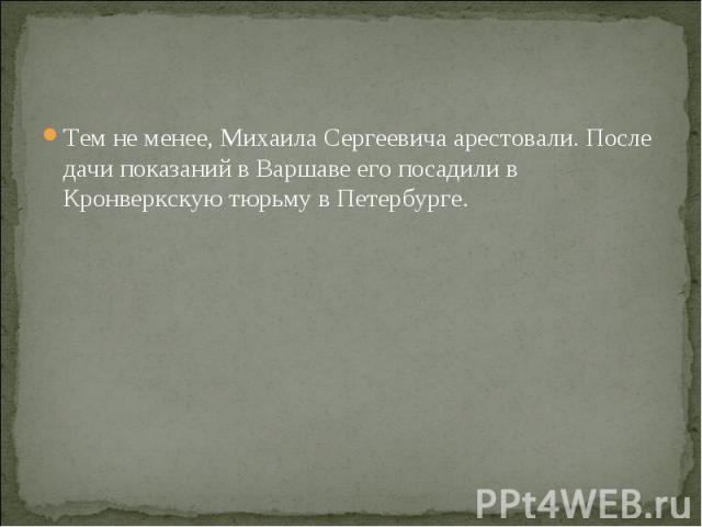 Тем не менее, Михаила Сергеевича арестовали. После дачи показаний в Варшаве его посадили в Кронверкскую тюрьму в Петербурге.