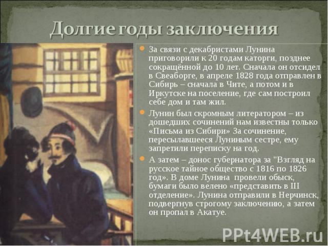 За связи с декабристами Лунина приговорили к 20 годам каторги, позднее сокращённой до 10 лет. Сначала он отсидел в Свеаборге, в апреле 1828 года отправлен в Сибирь – сначала в Чите, а потом и в Иркутске на поселение, где сам построил себе дом и там …