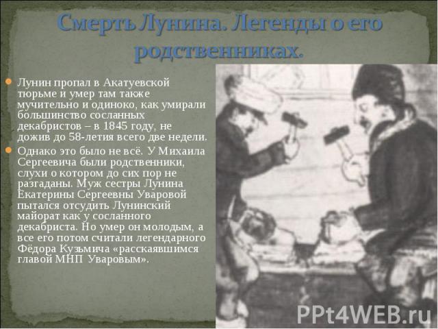 Лунин пропал в Акатуевской тюрьме и умер там также мучительно и одиноко, как умирали большинство сосланных декабристов – в 1845 году, не дожив до 58-летия всего две недели. Однако это было не всё. У Михаила Сергеевича были родственники, слухи о кото…