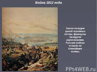 Около полудня ценой огромных потерь французы овладели укреплениями. Русские войс