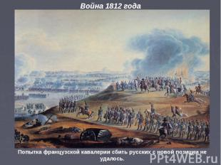 Война 1812 года Попытка французской кавалерии сбить русских с новой позиции не у