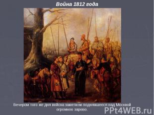 Война 1812 года Вечером того же дня войска заметили поднявшееся над Москвой огро