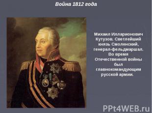 Михаил Илларионович Кутузов. Светлейший князь Смоленский, генерал- фельдмаршал.
