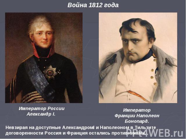 Император России Александр I. Император Франции Наполеон Бонопард. Невзирая на доступные АлександромI и Наполеоном в Тильзите договоренности Россия и Франция остались противниками. Война 1812 года