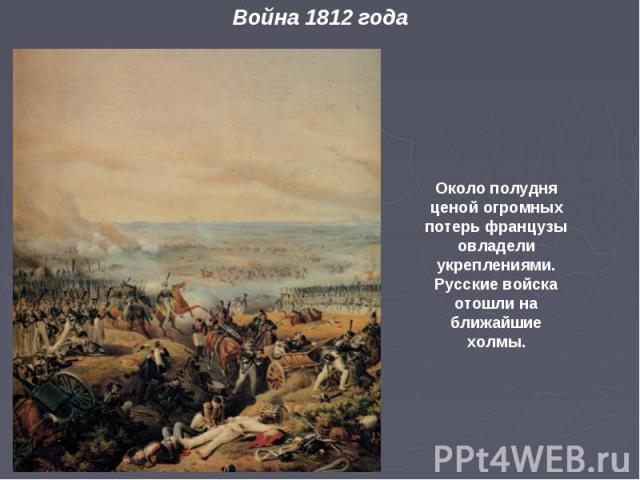 Около полудня ценой огромных потерь французы овладели укреплениями. Русские войска отошли на ближайшие холмы.