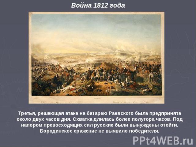 Третья, решающая атака на батарею Раевского была предпринята около двух часов дня. Схватка длилась более полутора часов. Под напором превосходящих сил русские были вынуждены отойти. Бородинское сражение не выявило победителя. Война 1812 года