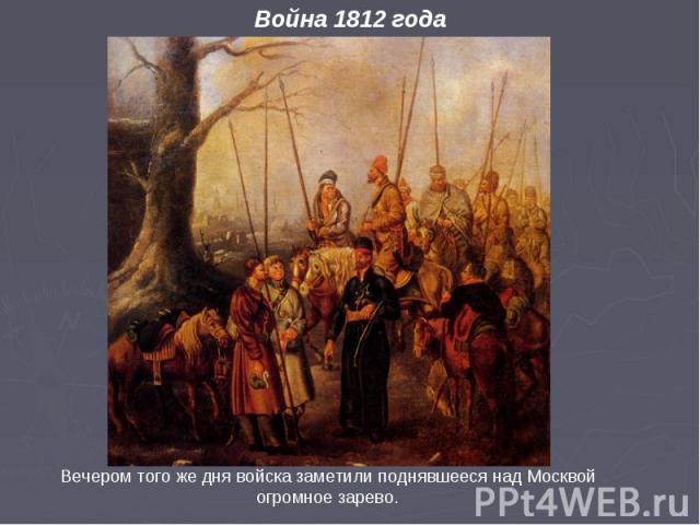Война 1812 года Вечером того же дня войска заметили поднявшееся над Москвой огромное зарево.