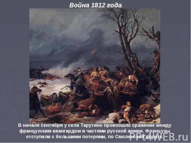 В начале сентября у села Тарутино произошло сражение между французским авангардом и частями русской армии. Французы отступили с большими потерями, по Смоленской дороге.