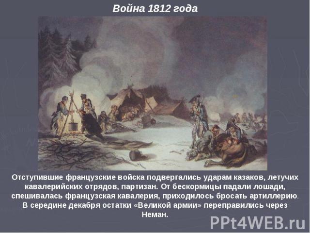 Отступившие французские войска подвергались ударам казаков, летучих кавалерийских отрядов, партизан. От бескормицы падали лошади, спешивалась французская кавалерия, приходилось бросать артиллерию. В середине декабря остатки «Великой армии» переправи…