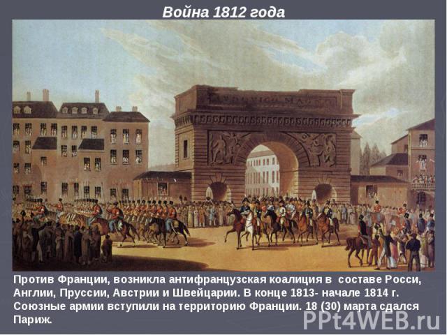 Против Франции, возникла антифранцузская коалиция в составе Росси, Англии, Пруссии, Австрии и Швейцарии. В конце 1813- начале 1814 г. Союзные армии вступили на территорию Франции. 18 (30) марта сдался Париж. Война 1812 года