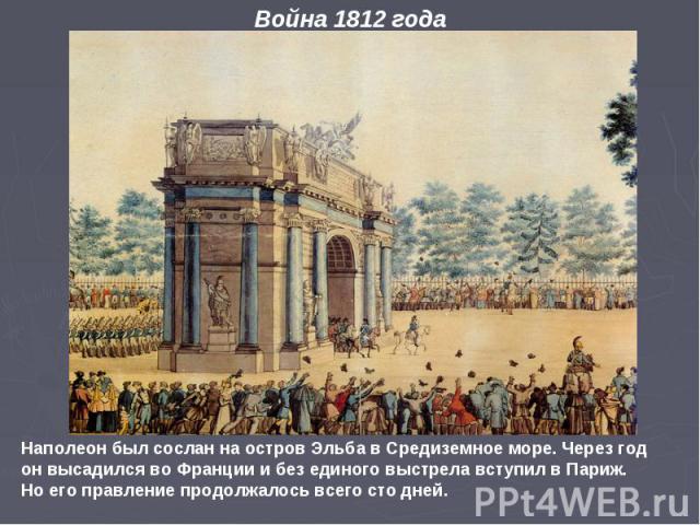 Наполеон был сослан на остров Эльба в Средиземное море. Через год он высадился во Франции и без единого выстрела вступил в Париж. Но его правление продолжалось всего сто дней. Война 1812 года