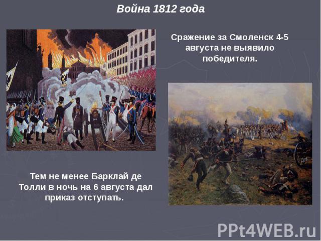 Война 1812 года Тем не менее Барклай де Толли в ночь на 6 августа дал приказ отступать. Сражение за Смоленск 4- 5 августа не выявило победителя.