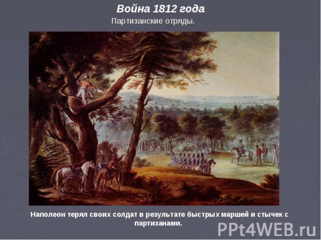 Партизанские отряды. Война 1812 года Наполеон терял своих солдат в результате быстрых маршей и стычек с партизанами.
