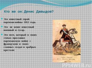 Кто же он: Денис Давыдов? Это известный герой- партизан войны 1812 года.Это не м