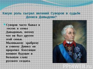 Какую роль сыграл великий Суворов в судьбе Дениса Давыдова? Суворов часто бывал