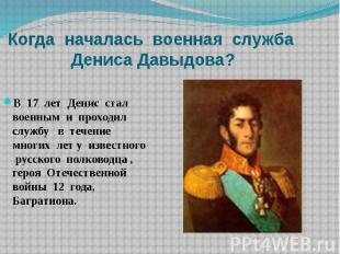 Когда началась военная служба Дениса Давыдова?В 17 лет Денис стал военным и прох