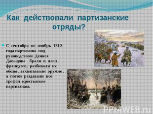 Как действовали партизанские отряды?С сентября по ноябрь 1812 года партизаны под