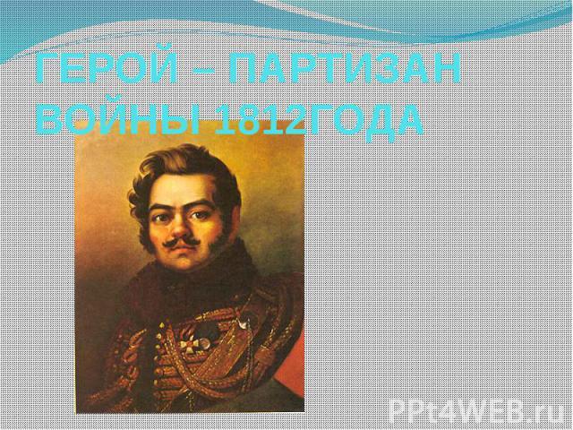ГЕРОЙ – ПАРТИЗАН ВОЙНЫ 1812 ГОДА