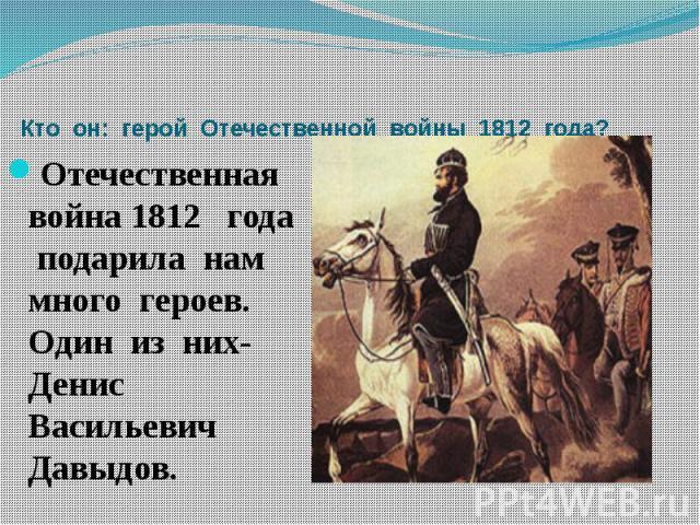 Кто он: герой Отечественной войны 1812 года? Отечественная война 1812 года подарила нам много героев. Один из них- Денис Васильевич Давыдов.