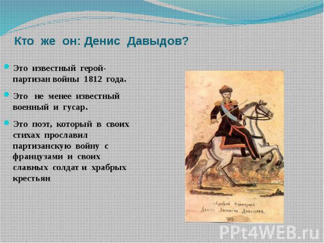Кто же он: Денис Давыдов? Это известный герой- партизан войны 1812 года.Это не менее известный военный и гусар.Это поэт, который в своих стихах прославил партизанскую войну с французами и своих славных солдат и храбрых крестьян