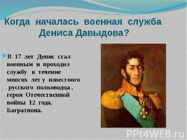 Когда началась военная служба Дениса Давыдова?В 17 лет Денис стал военным и проходил службу в течение многих лет у известного русского полководца , героя Отечественной войны 12 года, Багратиона.